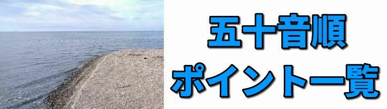 琵琶湖のポイントの五十音順一覧